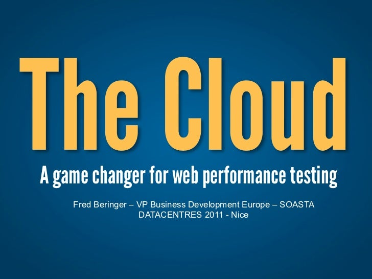The CloudA game changer for web performance testing    Fred Beringer – VP Business Development Europe – SOASTA            ...