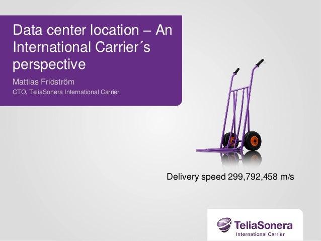 Data center location – An International Carrier´s perspective Mattias Fridström CTO, TeliaSonera International Carrier  De...