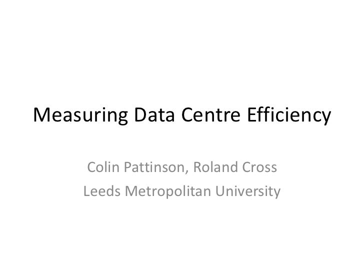 Measuring Data Centre Efficiency Colin Pattinson, Roland Cross Leeds Metropolitan University