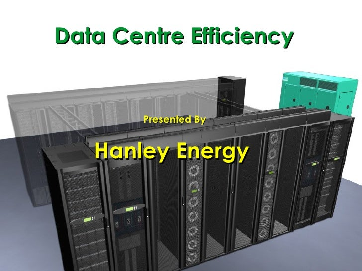 Data Centre Efficiency Presented By Hanley Energy