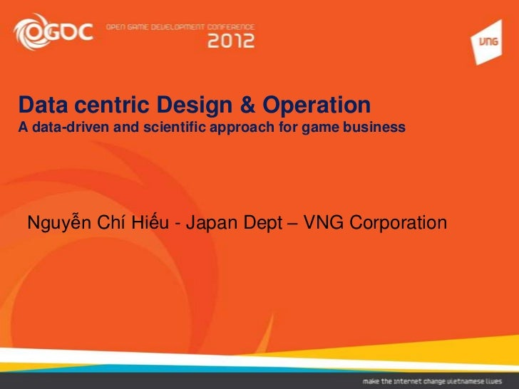 Data centric Design & OperationA data-driven and scientific approach for game business Nguyễn Chí Hiếu - Japan Dept – VNG ...