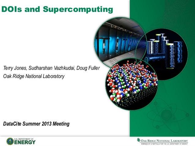 DOIs and Supercomputing DataCite Summer 2013 Meeting Terry Jones, Sudharshan Vazhkudai, Doug Fuller Oak Ridge National Lab...