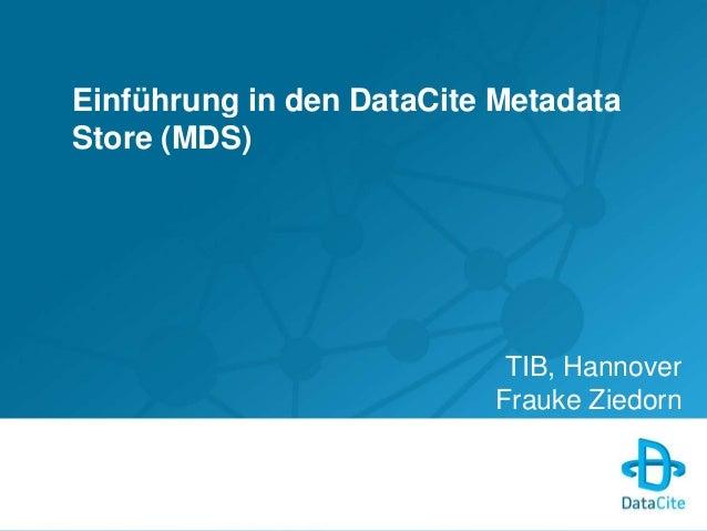 Einführung in den DataCite Metadata  Store (MDS)  TIB, Hannover  Frauke Ziedorn