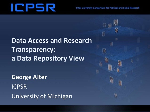 Data Access and Research Transparency: a Data Repository View George Alter ICPSR University of Michigan