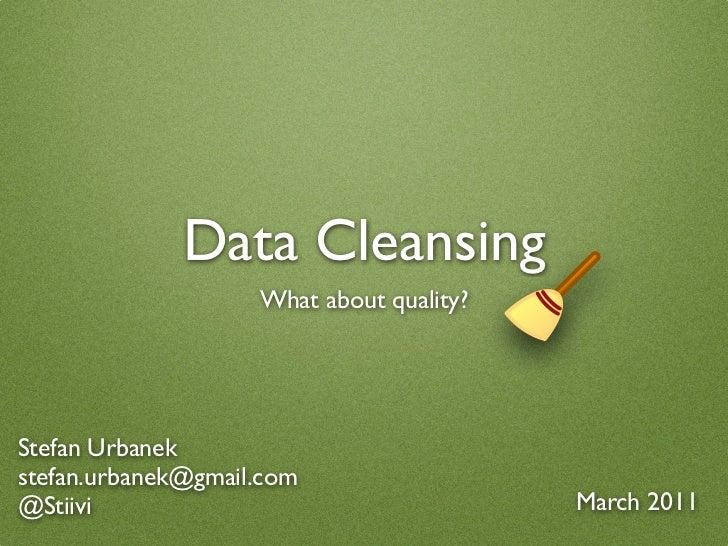 Data Cleansing                    What about quality?Stefan Urbanekstefan.urbanek@gmail.com@Stiivi                        ...