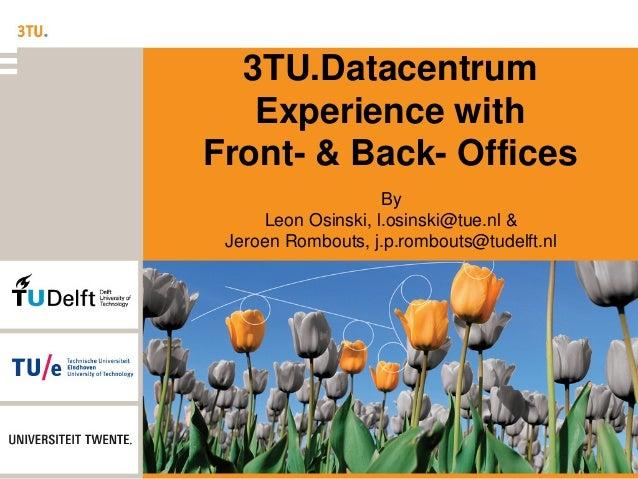 3TU.Datacentrum Experience with Front- & Back- Offices By Leon Osinski, l.osinski@tue.nl & Jeroen Rombouts, j.p.rombouts@t...