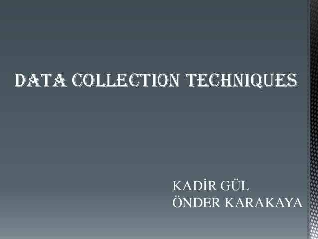 DATA COLLECTION TECHNIQUES KADİR GÜL ÖNDER KARAKAYA