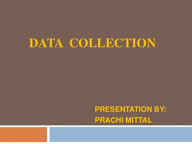 DATA COLLECTION       PRESENTATION BY:       PRACHI MITTAL