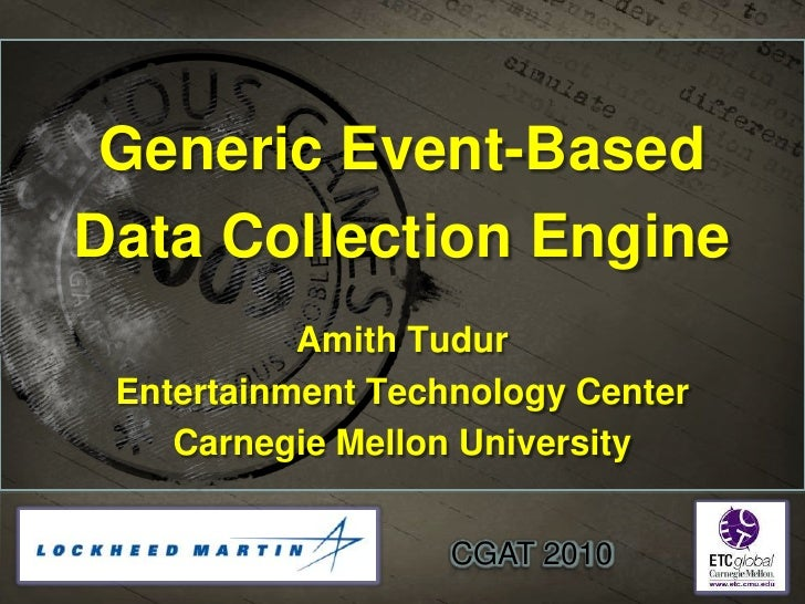 Generic Event-Based <br />Data Collection Engine<br />Amith Tudur<br />Entertainment Technology Center<br />Carnegie Mello...