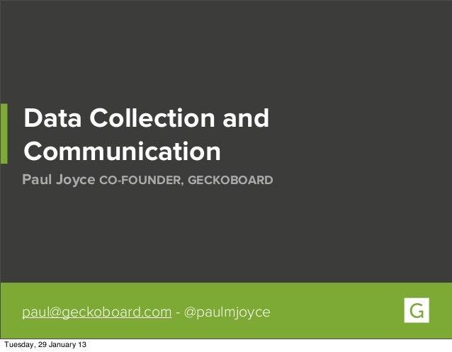 Data Collection and     Communication    Paul Joyce CO-FOUNDER, GECKOBOARD    paul@geckoboard.com - @paulmjoyceTuesday, 29...