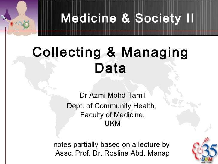 Medicine & Society IICollecting & Managing         Data         Dr Azmi Mohd Tamil      Dept. of Community Health,        ...