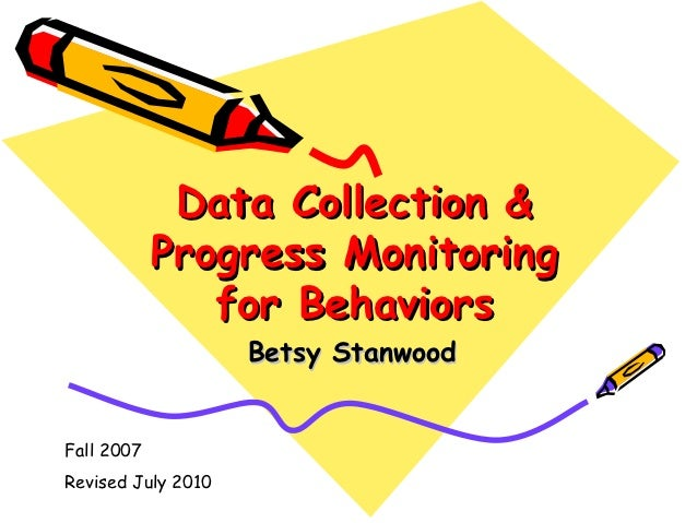 Data Collection &            Progress Monitoring               for Behaviors                    Betsy StanwoodFall 2007Rev...