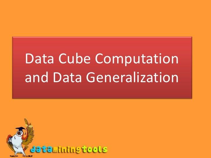 Data Mining: Data cube computation and data generalization