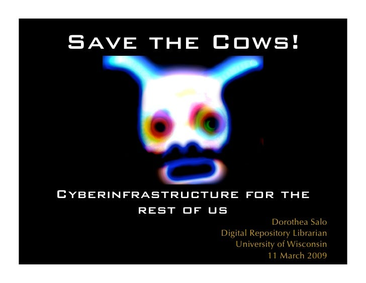 Save the Cows!     Cyberinfrastructure for the          rest of us                               Dorothea Salo            ...