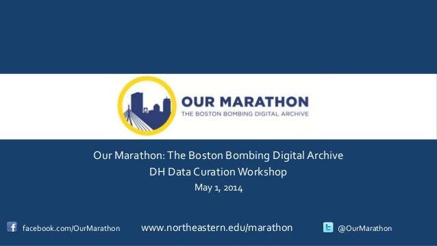 Our Marathon:The Boston Bombing Digital Archive DH Data Curation Workshop May 1, 2014 facebook.com/OurMarathon www.northea...