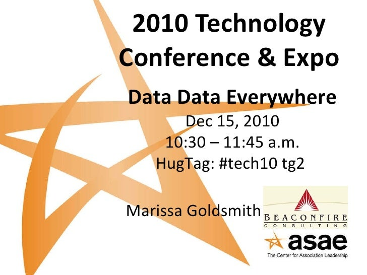 2010 Technology Conference & Expo Data Data Everywhere Dec 15, 2010 10:30 – 11:45 a.m. HugTag: #tech10 tg2   Marissa Golds...