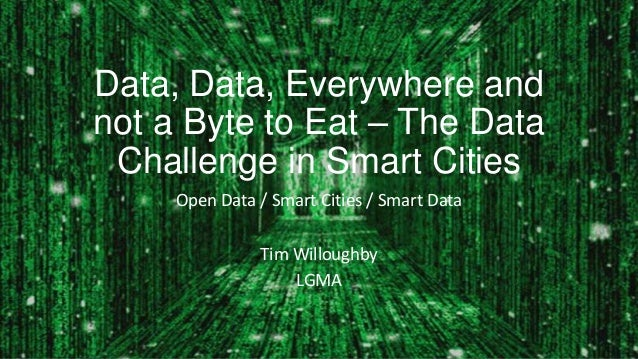 Data, Data, Everywhere andnot a Byte to Eat – The DataChallenge in Smart CitiesOpen Data / Smart Cities / Smart DataTim Wi...