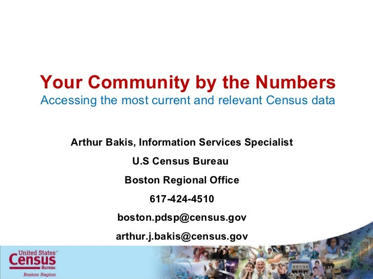 Your Community by the Numbers Accessing the most current and relevant Census data Arthur Bakis, Information Services Speci...