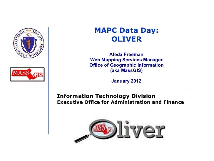 MAPC Data Day: OLIVER Aleda Freeman Web Mapping Services Manager Office of Geographic Information (aka MassGIS) January 2012