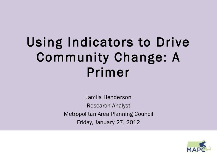 Using Indicators to Drive Community Change: A Primer Jamila Henderson Research Analyst Metropolitan Area Planning Council ...