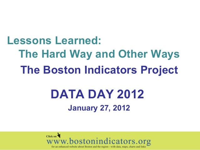 Lessons Learned: The Hard Way and Other Ways The Boston Indicators Project DATA DAY 2012 January 27, 2012