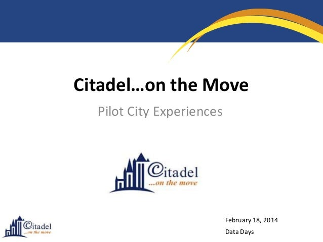 Citadel…on the Move Pilot City Experiences  February 18, 2014  Data Days