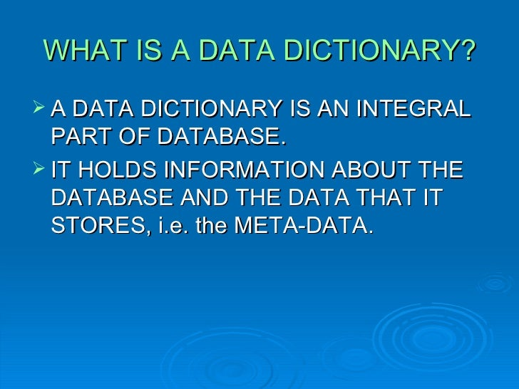 database and data dictionary management A data dictionary, as defined in the ibm dictionary of computing, is a centralized repository of information about data such as meaning, relationships to other data, origin, usage, and format the term may have one of several closely related meanings pertaining to databases and database management systems (dbms).