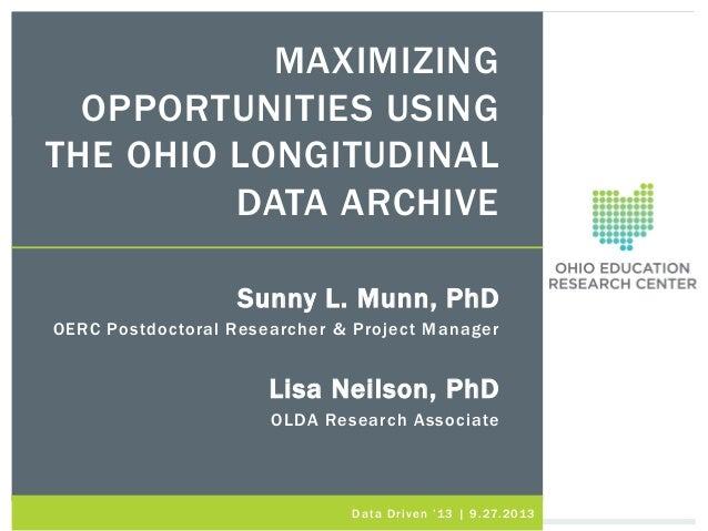 MAXIMIZING OPPORTUNITIES USING THE OHIO LONGITUDINAL DATA ARCHIVE Sunny L. Munn, PhD OERC Postdoctoral Researcher & Projec...
