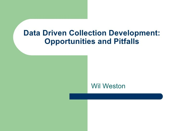 Data Driven Collection Development:     Opportunities and Pitfalls                 Wil Weston