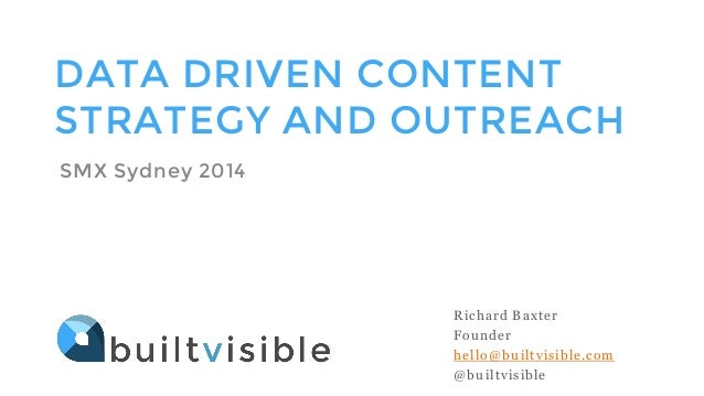 DATA DRIVEN CONTENT STRATEGY AND OUTREACH SMX Sydney 2014 Richard Baxter Founder hello@builtvisible.com @builtvisible