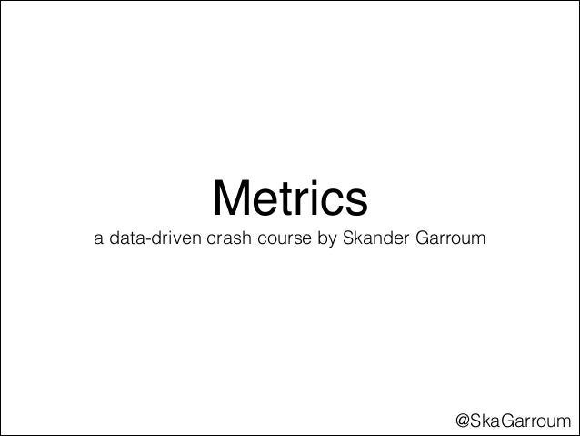 Metrics a data-driven crash course by Skander Garroum  @SkaGarroum