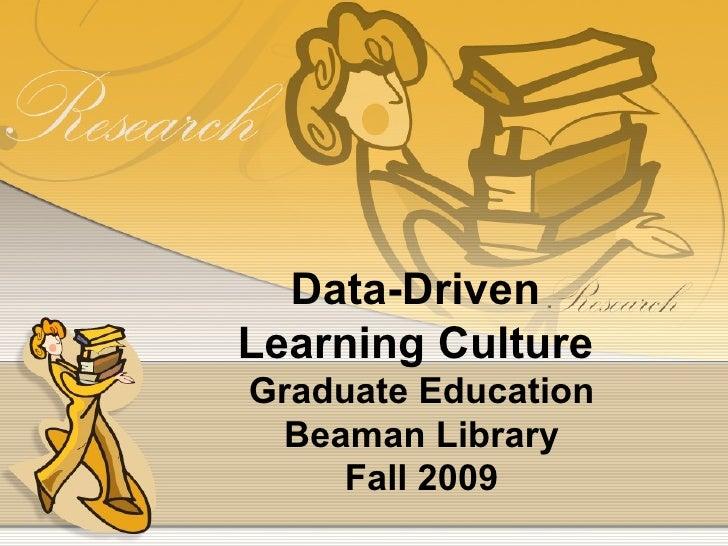 Data-Driven  Learning Culture  Graduate Education Beaman Library Fall 2009
