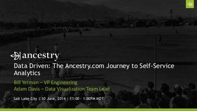 Data Driven: The Ancestry.com Journey to Self-Service Analytics Bill Yetman – VP Engineering Adam Davis – Data Visualizati...