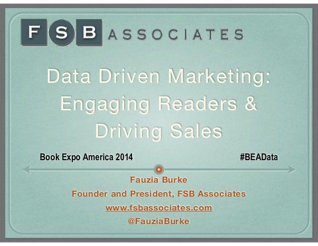Data Driven Marketing:  Engaging Readers &   Driving Sales Book Expo America 2014 #BEAData Fauzia Burke Founder and Presid...