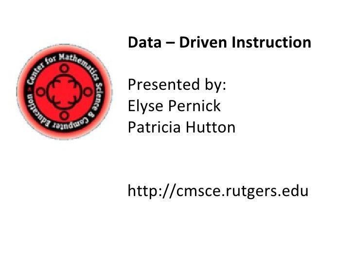 Data – Driven Instruction Presented by: Elyse Pernick  Patricia Hutton http://cmsce.rutgers.edu