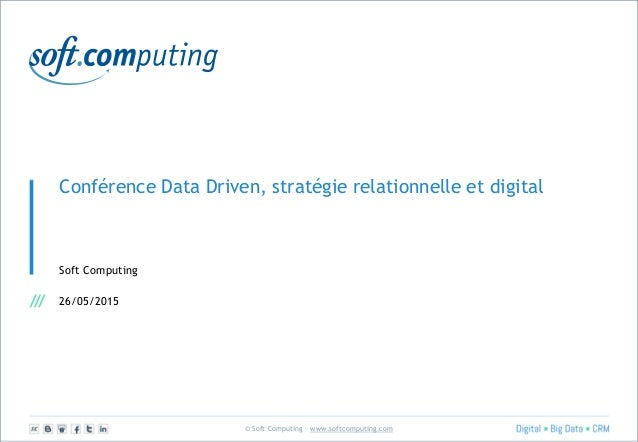 © Soft Computing – www.softcomputing.com Conférence Data Driven, stratégie relationnelle et digital Soft Computing 26/05/2...