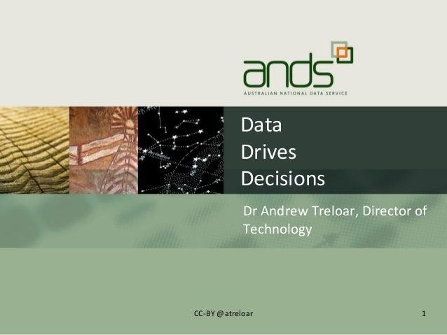 DataDrivesDecisionsDr Andrew Treloar, Director ofTechnology1CC-BY @atreloar