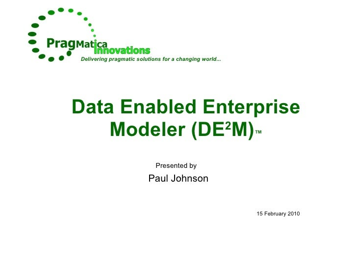 Data Enabled Enterprise Modeler (DE 2 M) ™ Presented by   Paul Johnson 15 February 2010 Delivering pragmatic solutions for...