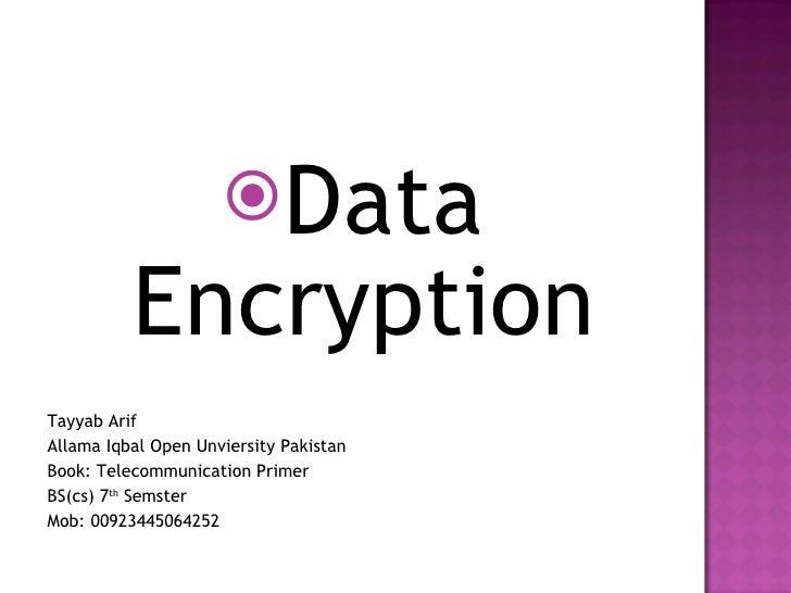 <ul><li>Data Encryption </li></ul><ul><li>Tayyab Arif </li></ul><ul><li>Allama Iqbal Open Unviersity Pakistan </li></ul><u...