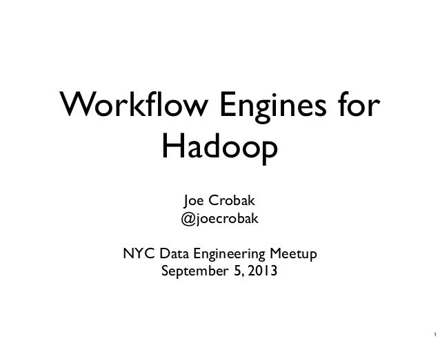 Workflow Engines for Hadoop Joe Crobak @joecrobak NYC Data Engineering Meetup September 5, 2013 1