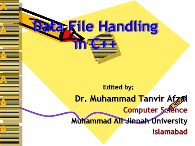 Data File Handling in C++ Edited by: Dr. Muhammad Tanvir Afzal Computer Science Muhammad Ali Jinnah University Islamabad A...
