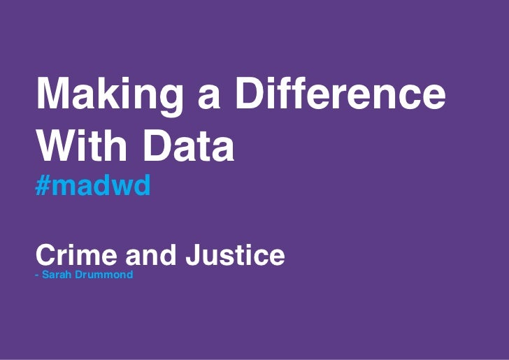 Making a DifferenceWith Data#madwdCrime and Justice- Sarah Drummond