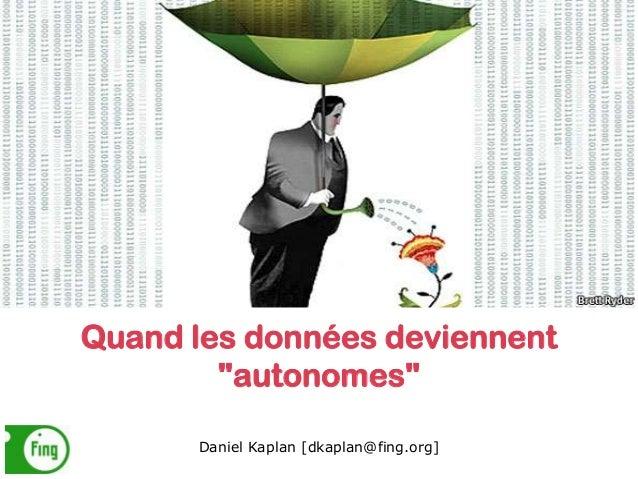 """Quand les données deviennent """"autonomes"""" Daniel Kaplan [dkaplan@fing.org]"""