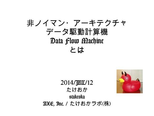 非ノイマン・アーキテクチャ データ駆動計算機 Data Flow Machine とは 2014/JUL/12 たけおか @takeoka AXE, Inc. / たけおかラボ(株)