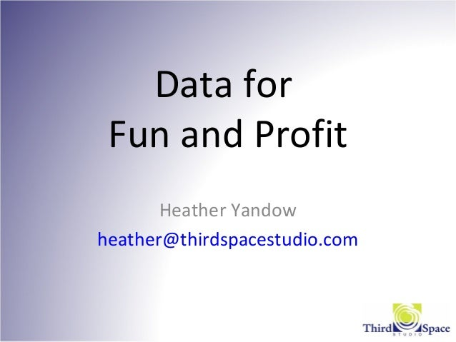 Data for Fun and Profit Heather Yandow heather@thirdspacestudio.com