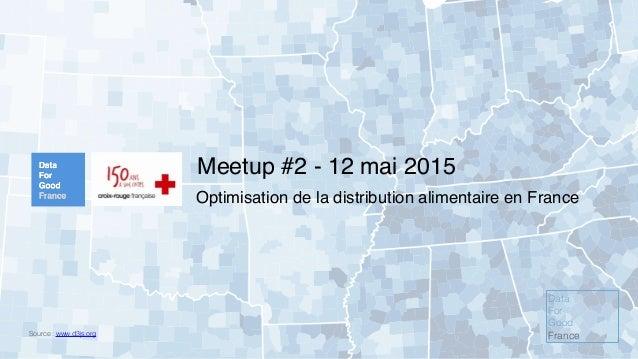 Meetup #2 - 12 mai 2015 Source : www.d3js.org Optimisation de la distribution alimentaire en France Data For Good France