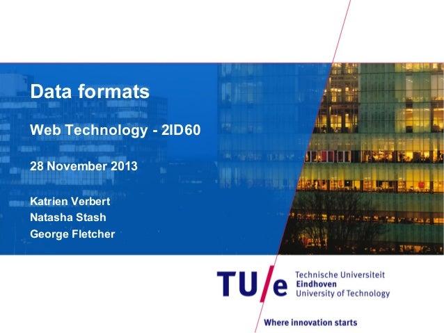 Data formats Web Technology - 2ID60 28 November 2013 Katrien Verbert Natasha Stash George Fletcher