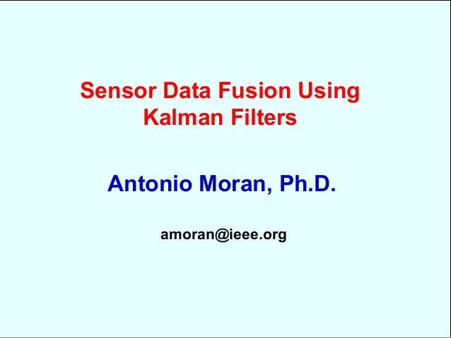 Sensor Data Fusion UsingKalman FiltersAntonio Moran, Ph.D.amoran@ieee.org