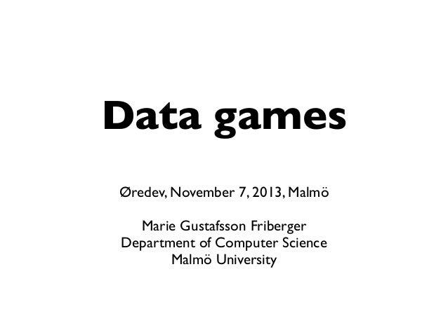 Data games Øredev, November 7, 2013, Malmö Marie Gustafsson Friberger Department of Computer Science Malmö University