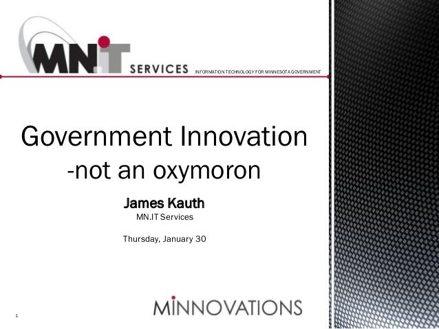 INFORMATION TECHNOLOGY FOR MINNESOTA GOVERNMENT  Government Innovation -not an oxymoron James Kauth MN.IT Services Thursda...